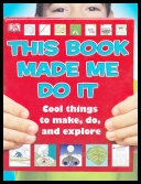 This Book Made Me Do It - Cool Things to Make, Do and Explore [ENG] [pdf]
